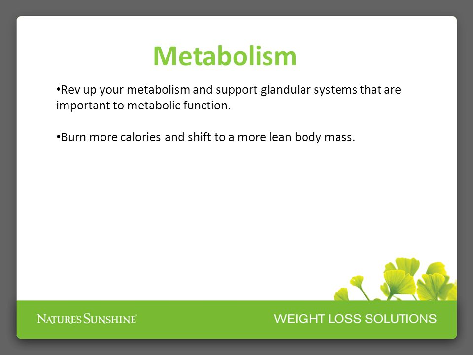 Metabolism Rev up your metabolism and support glandular systems that are important to metabolic function.