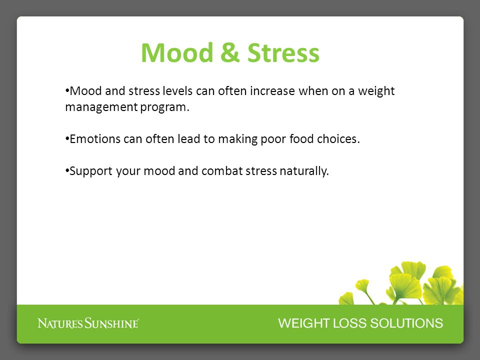 Mood & Stress Mood and stress levels can often increase when on a weight management program. Emotions can often lead to making poor food choices.