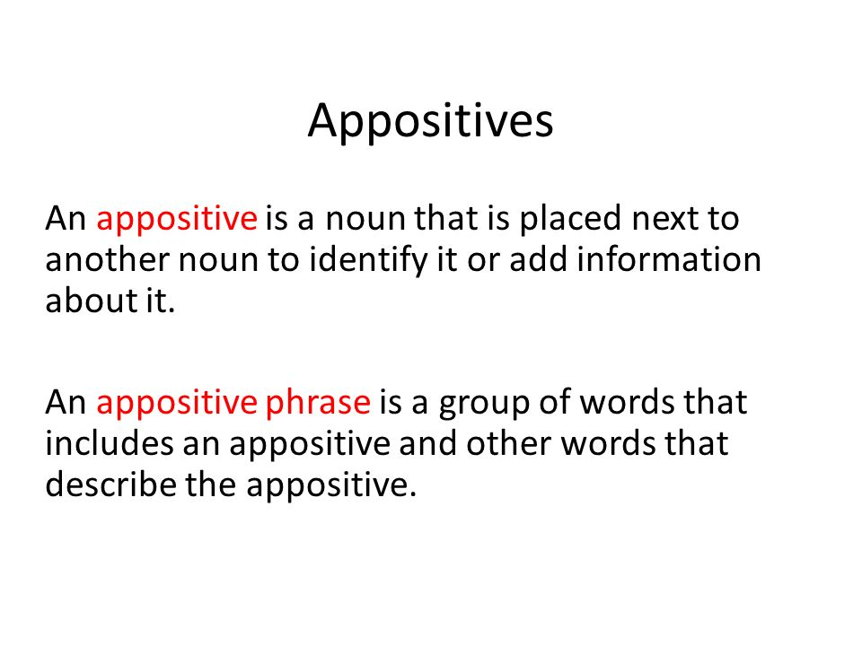 Appositives An appositive is a noun that is placed next to another noun to identify it or add information about it.