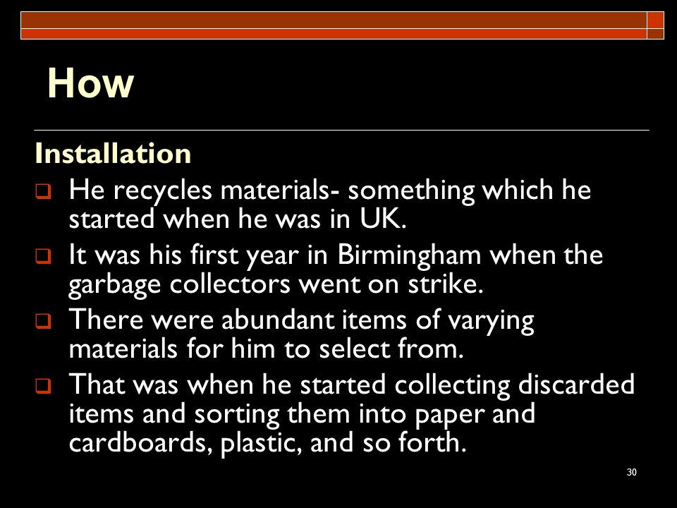 How Installation. He recycles materials- something which he started when he was in UK.