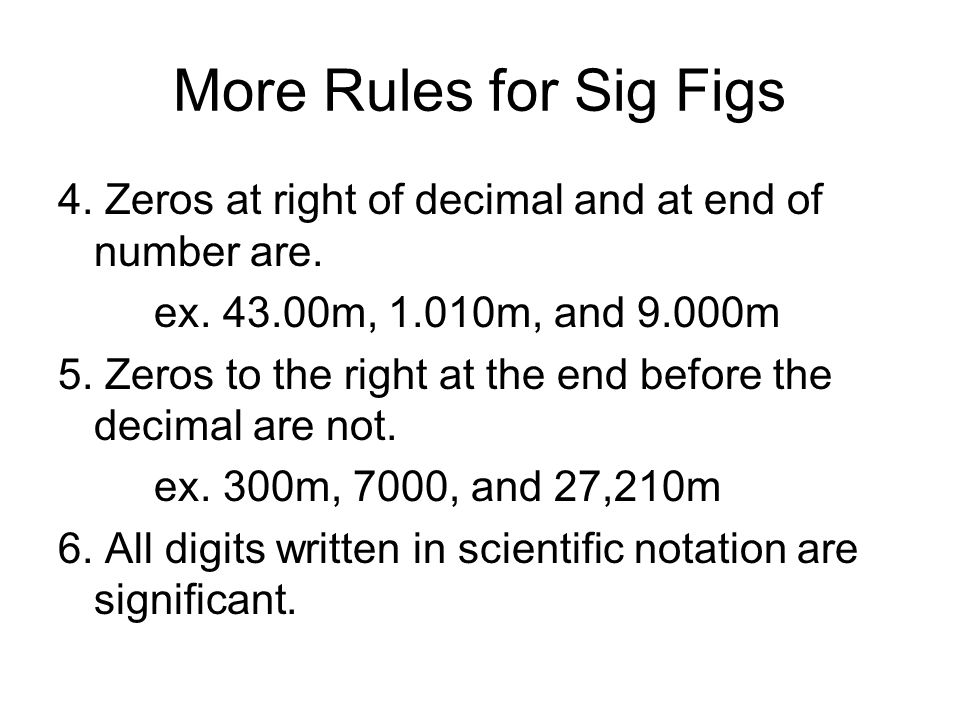 More Rules for Sig Figs 4. Zeros at right of decimal and at end of number are. ex. 43.00m, 1.010m, and 9.000m.