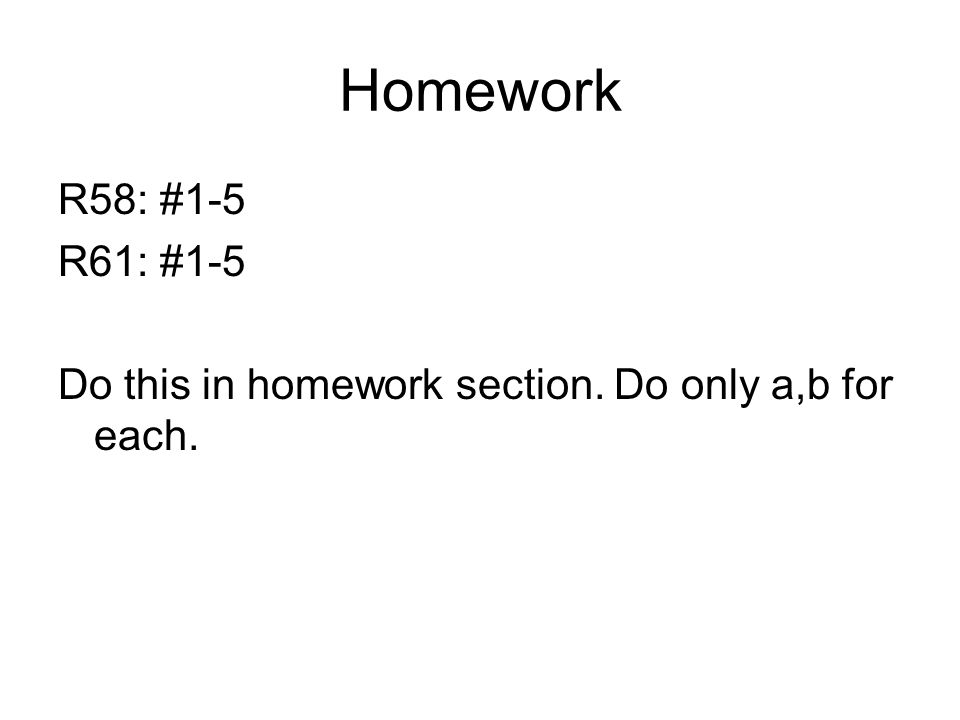 Homework R58: #1-5 R61: #1-5 Do this in homework section. Do only a,b for each.
