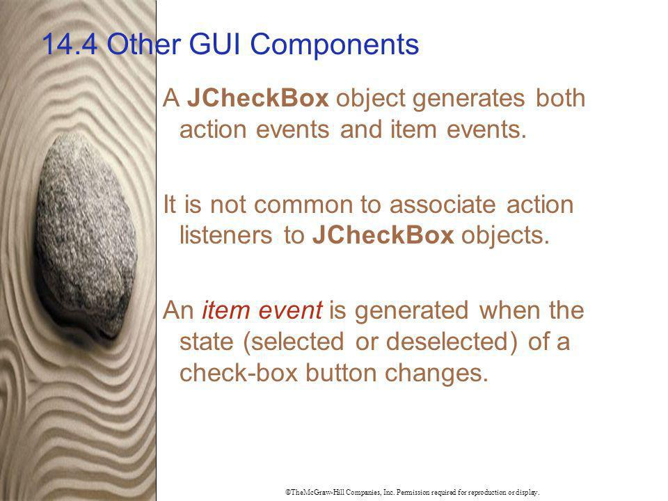 14.4 Other GUI Components A JCheckBox object generates both action events and item events.