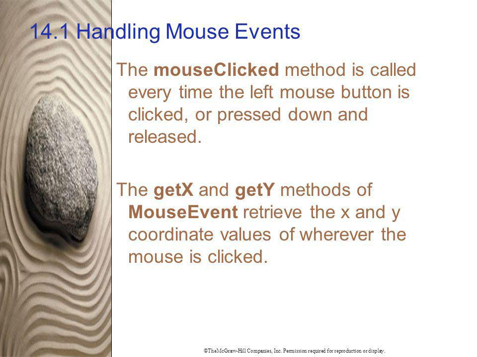 14.1 Handling Mouse Events The mouseClicked method is called every time the left mouse button is clicked, or pressed down and released.