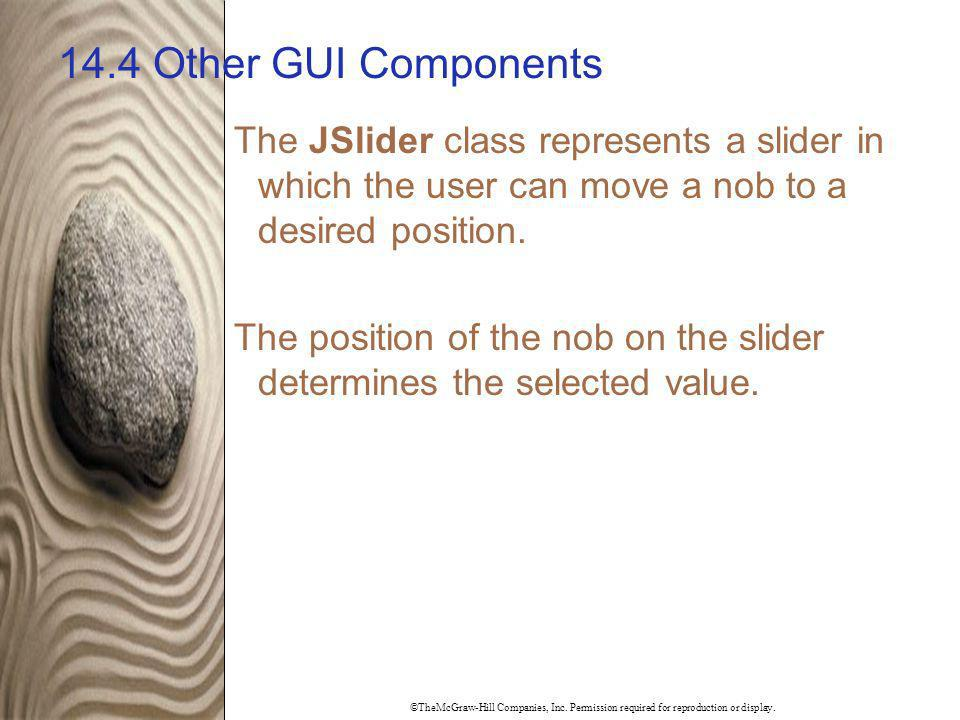 14.4 Other GUI Components The JSlider class represents a slider in which the user can move a nob to a desired position.