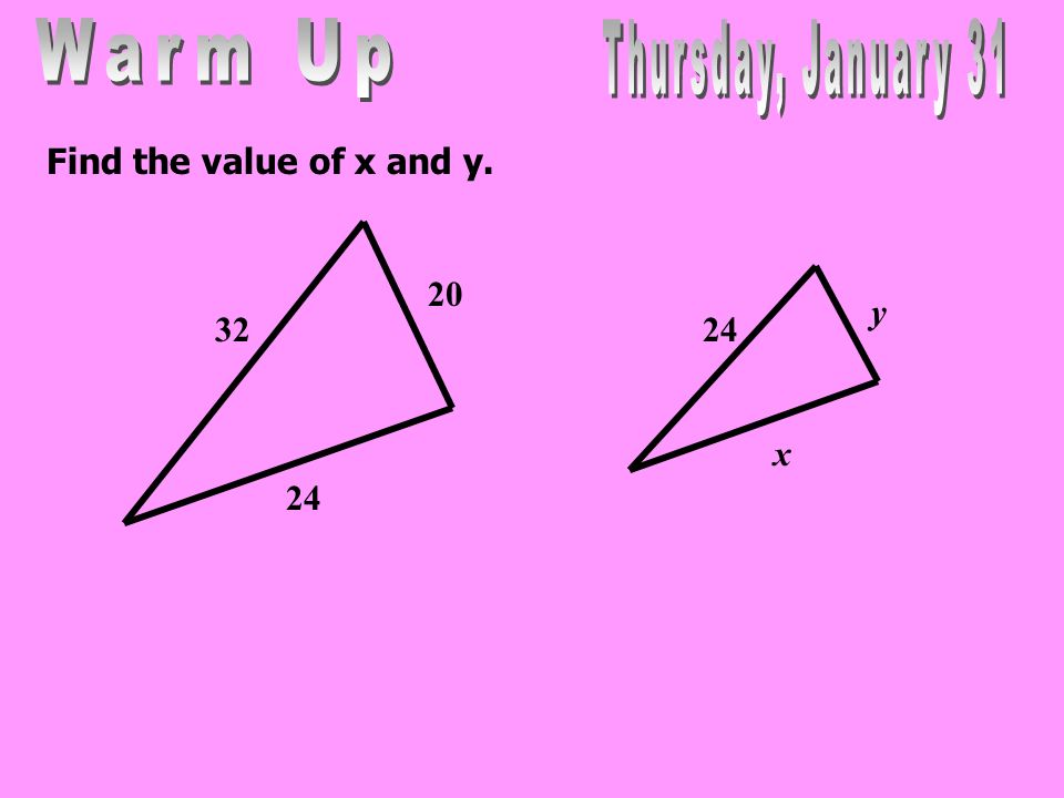 Warm Up Thursday, January 31 Find the value of x and y. 20 y x