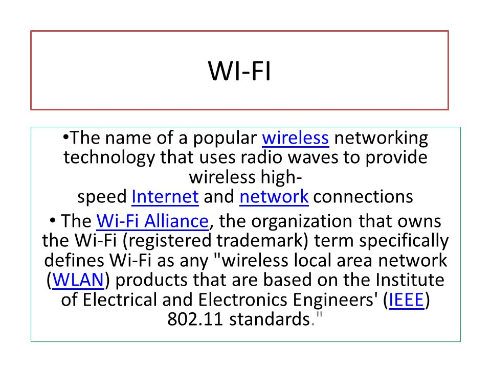 WI-FIThe name of a popular wireless networking technology that uses radio waves to provide wireless high-speed Internet and network connections.