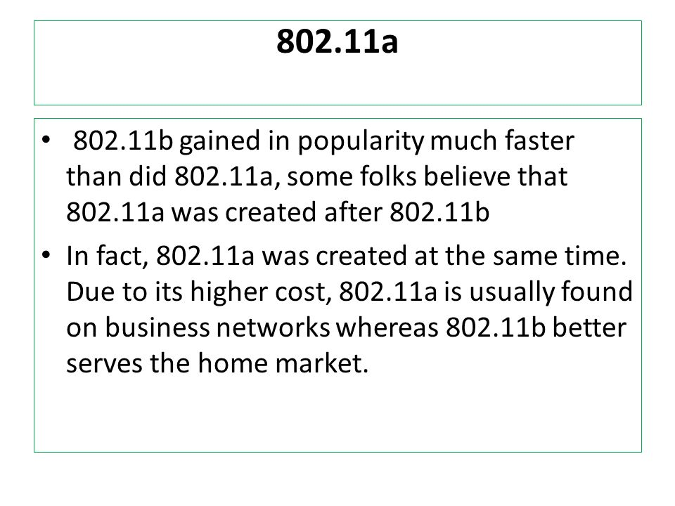 802.11a 802.11b gained in popularity much faster than did 802.11a, some folks believe that 802.11a was created after 802.11b.