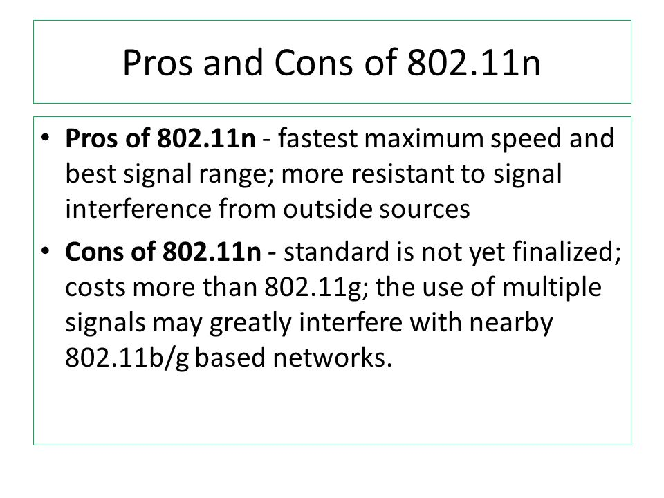 Pros and Cons of 802.11nPros of 802.11n - fastest maximum speed and best signal range; more resistant to signal interference from outside sources.