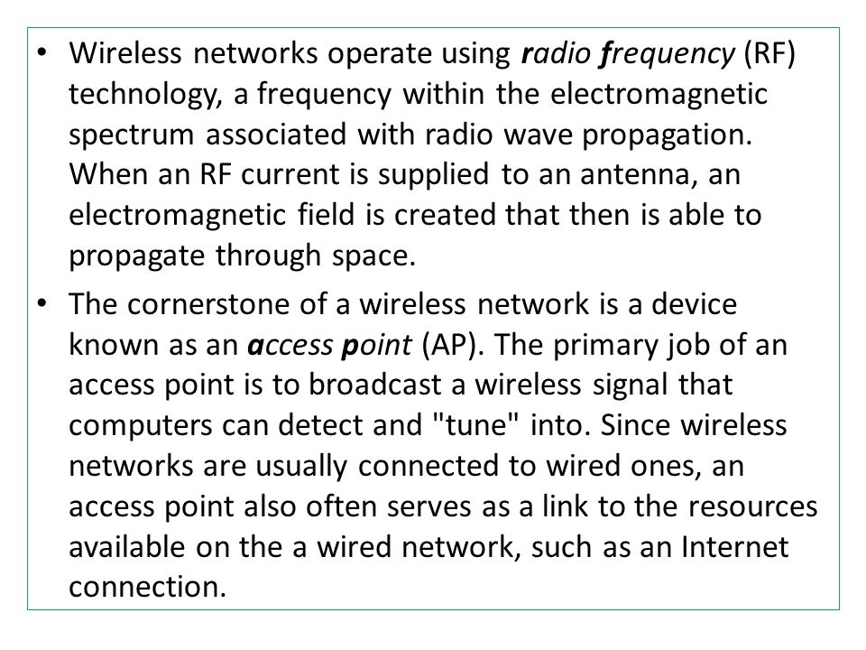Wireless networks operate using radio frequency (RF) technology, a frequency within the electromagnetic spectrum associated with radio wave propagation. When an RF current is supplied to an antenna, an electromagnetic field is created that then is able to propagate through space.