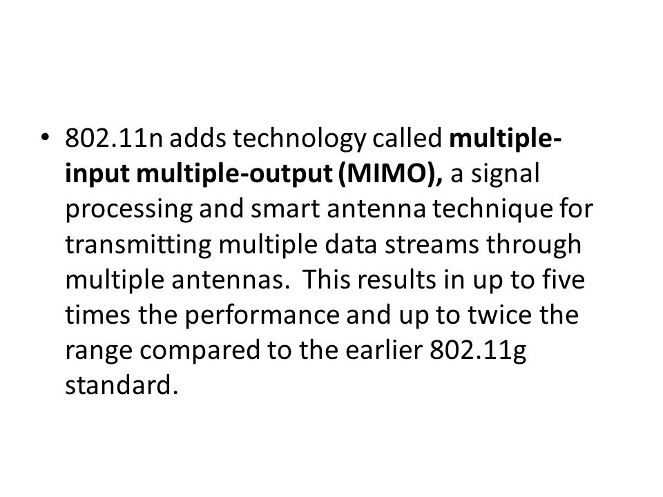 802.11n adds technology called multiple-input multiple-output (MIMO), a signal processing and smart antenna technique for transmitting multiple data streams through multiple antennas. This results in up to five times the performance and up to twice the range compared to the earlier 802.11g standard.