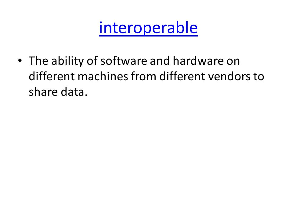 interoperable The ability of software and hardware on different machines from different vendors to share data.