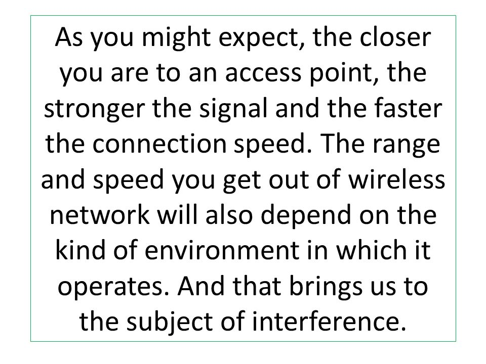 As you might expect, the closer you are to an access point, the stronger the signal and the faster the connection speed.
