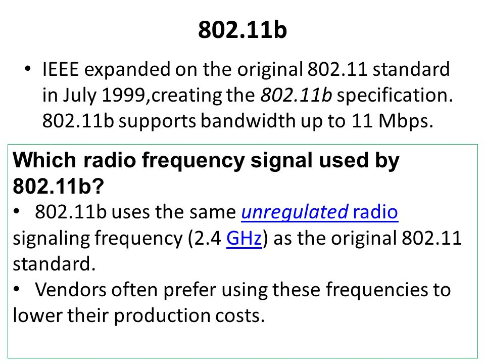 802.11bIEEE expanded on the original 802.11 standard in July 1999,creating the 802.11b specification. 802.11b supports bandwidth up to 11 Mbps.