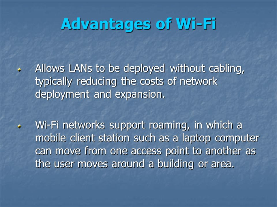 Advantages of Wi-Fi Allows LANs to be deployed without cabling, typically reducing the costs of network deployment and expansion.