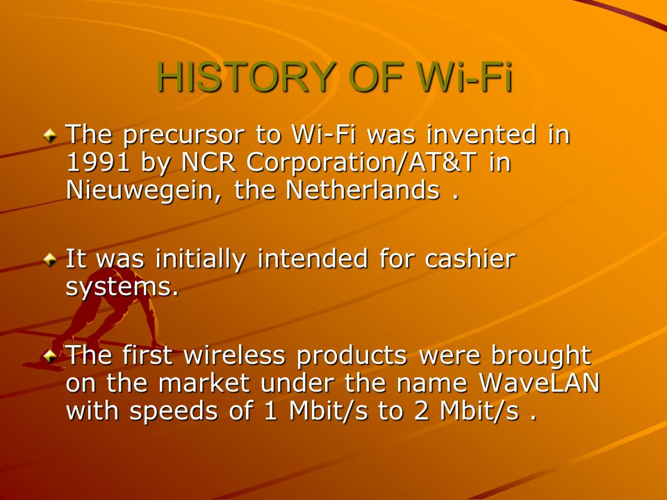 HISTORY OF Wi-Fi The precursor to Wi-Fi was invented in 1991 by NCR Corporation/AT&T in Nieuwegein, the Netherlands .