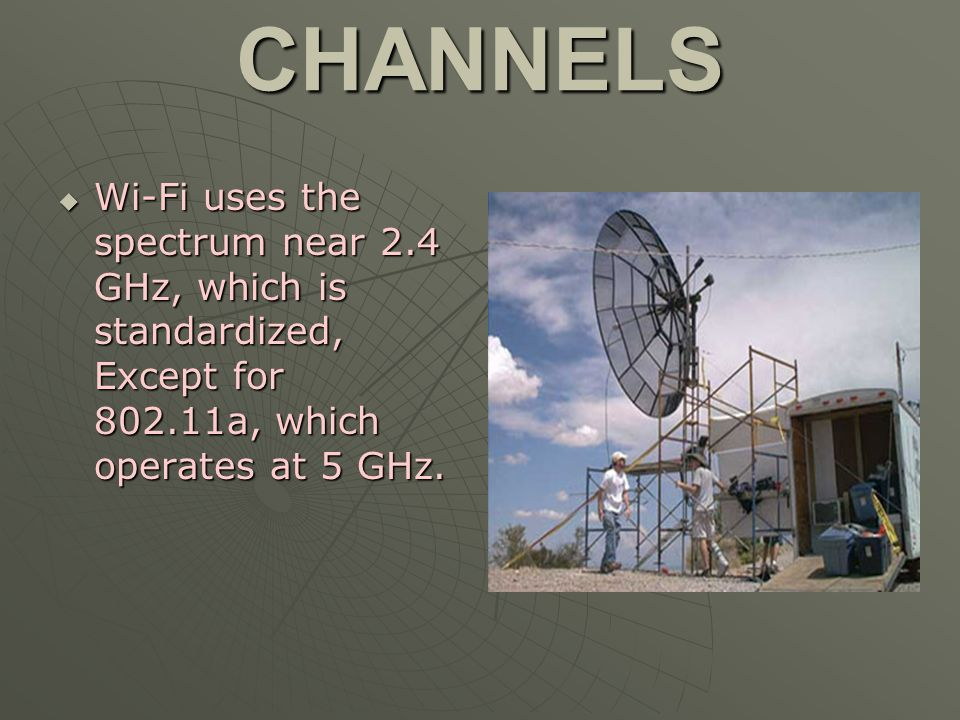 CHANNELS Wi-Fi uses the spectrum near 2.4 GHz, which is standardized, Except for 802.11a, which operates at 5 GHz.