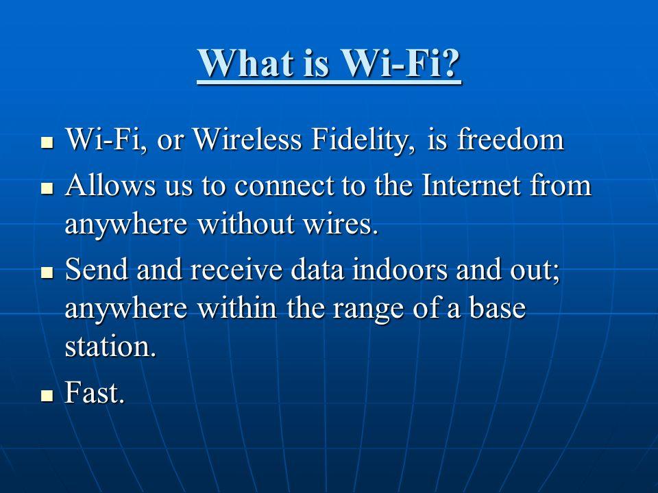 What is Wi-Fi Wi-Fi, or Wireless Fidelity, is freedom