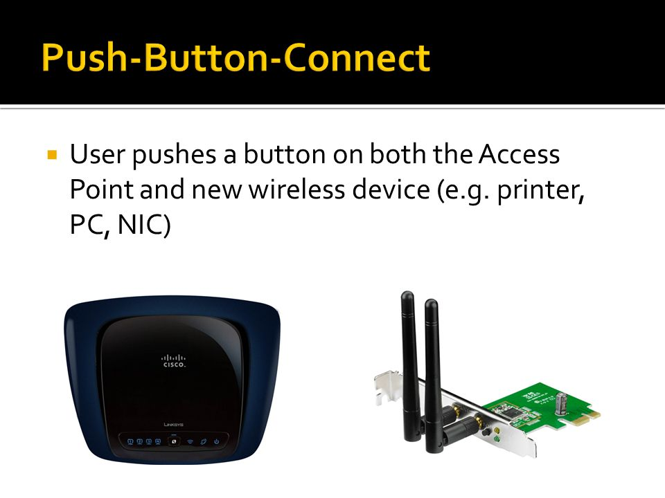 Push-Button-Connect User pushes a button on both the Access Point and new wireless device (e.g.