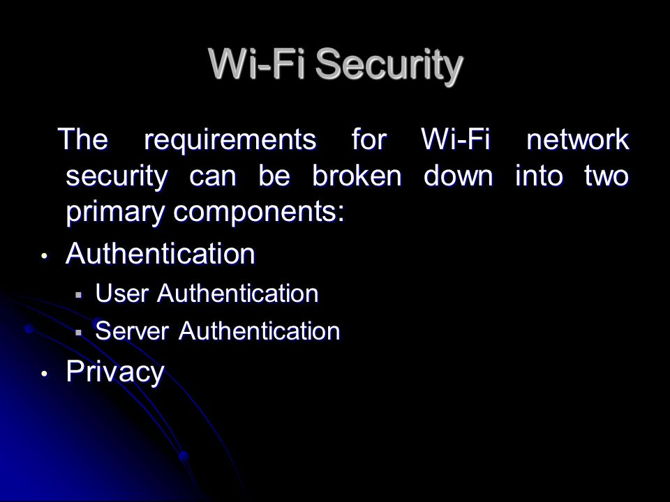 Wi-Fi Security The requirements for Wi-Fi network security can be broken down into two primary components: