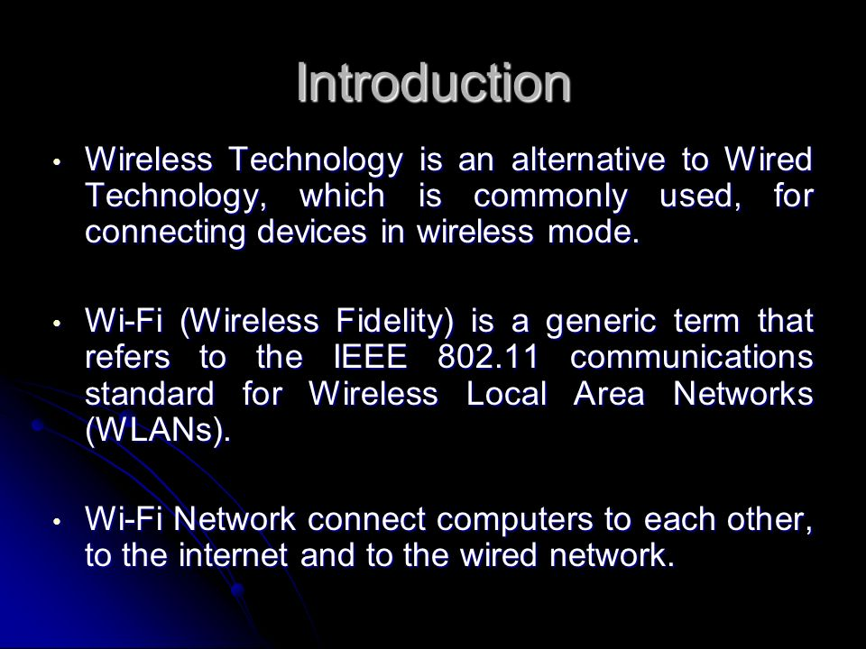 Introduction Wireless Technology is an alternative to Wired Technology, which is commonly used, for connecting devices in wireless mode.