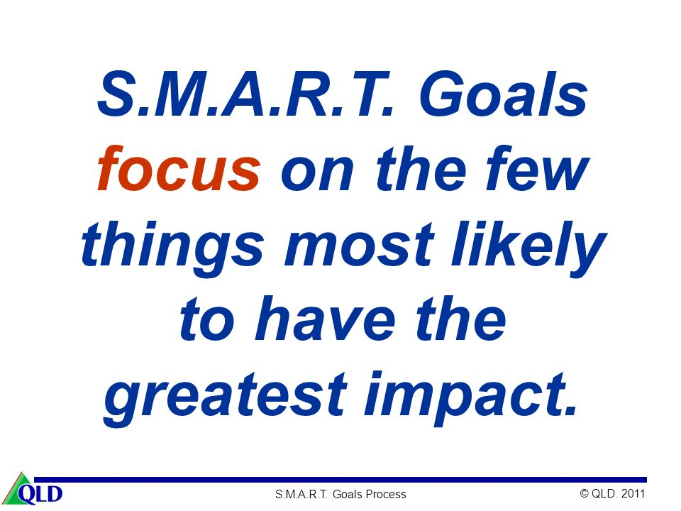 S.M.A.R.T. Goals focus on the few things most likely to have the greatest impact.