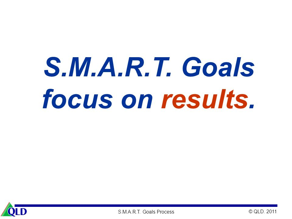 S.M.A.R.T. Goals focus on results.
