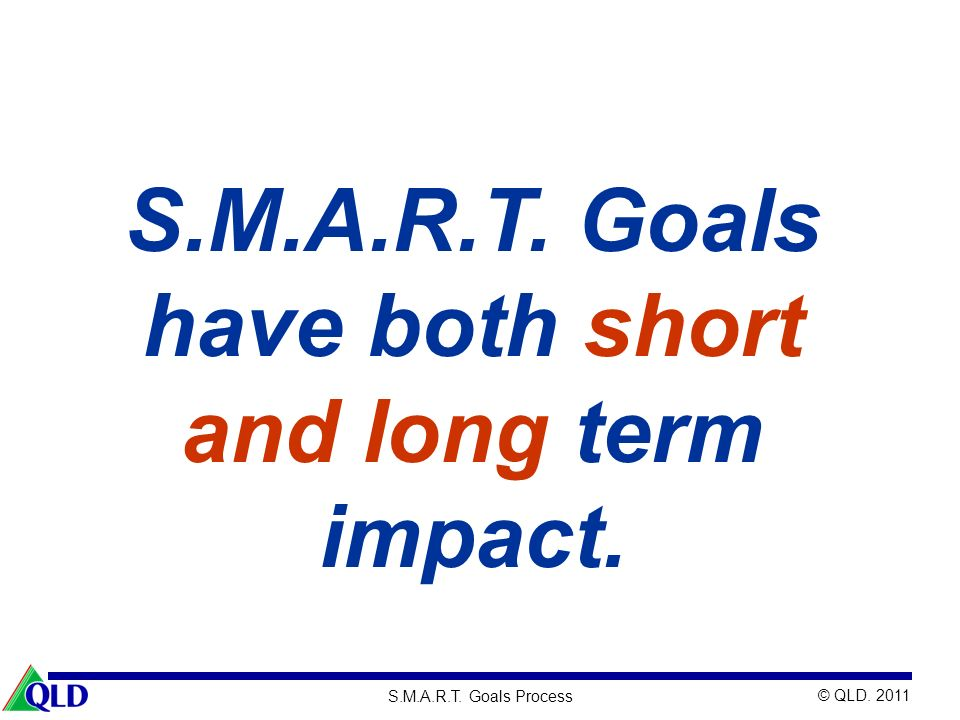 S.M.A.R.T. Goals have both short and long term impact.