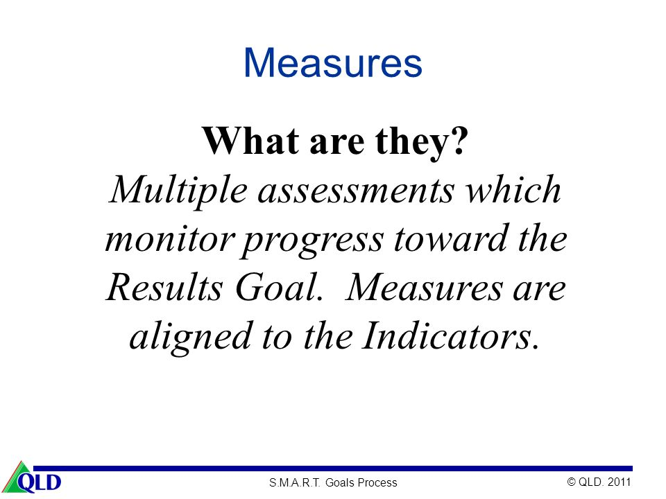 Measures What are they Multiple assessments which monitor progress toward the Results Goal. Measures are aligned to the Indicators.
