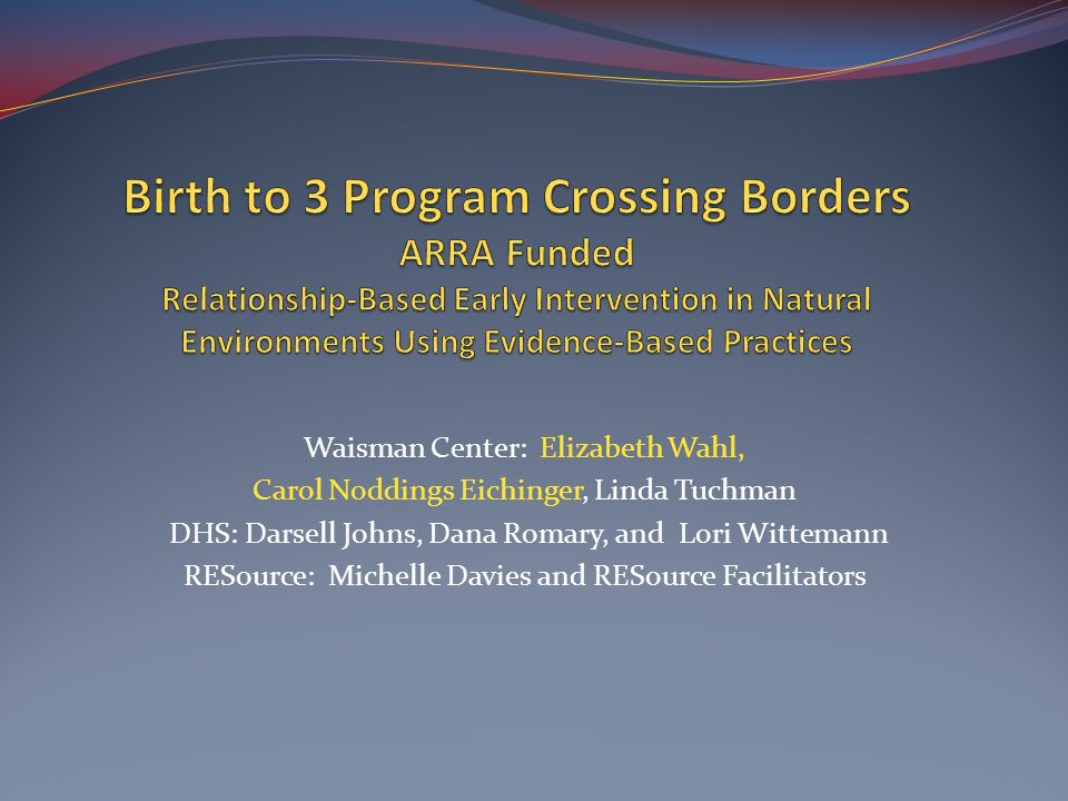 Birth to 3 Program Crossing Borders ARRA Funded Relationship-Based Early Intervention in Natural Environments Using Evidence-Based Practices