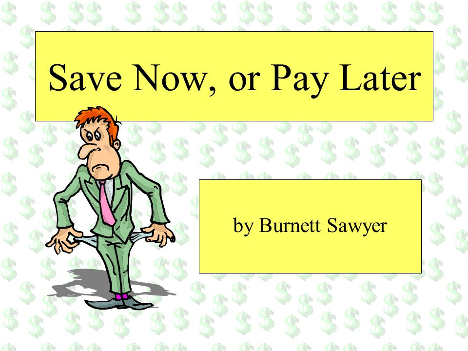 Save Now, or Pay Later by Burnett Sawyer