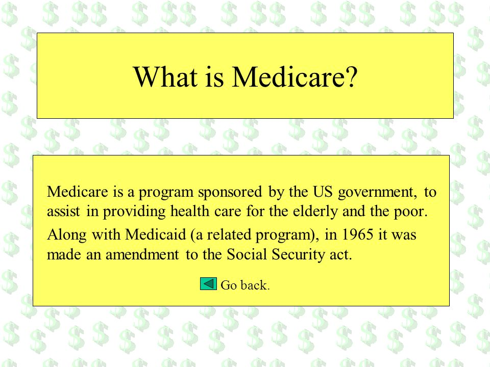 What is Medicare Medicare is a program sponsored by the US government, to assist in providing health care for the elderly and the poor.