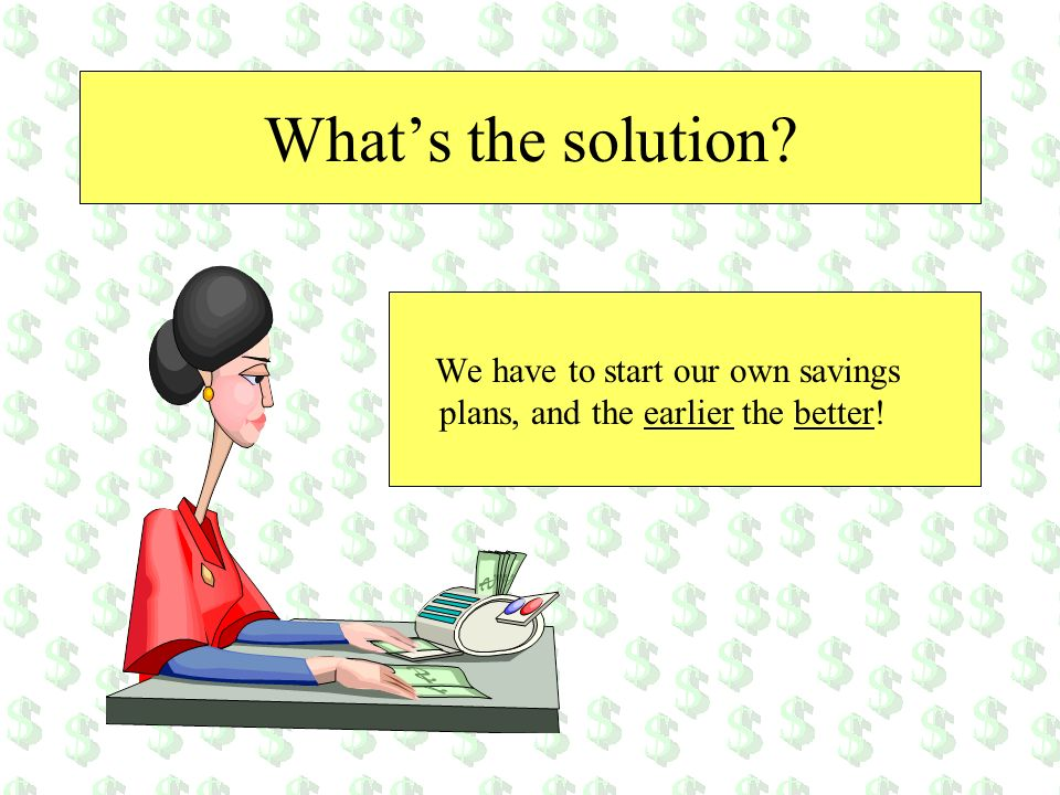What's the solution We have to start our own savings plans, and the earlier the better!