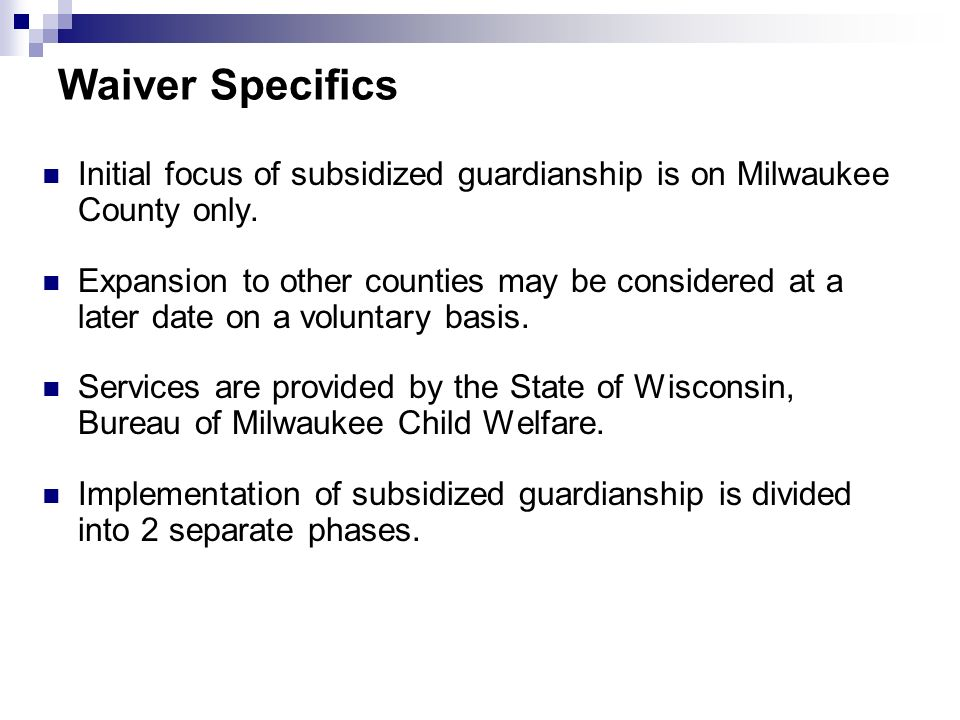 Waiver Specifics Initial focus of subsidized guardianship is on Milwaukee County only.