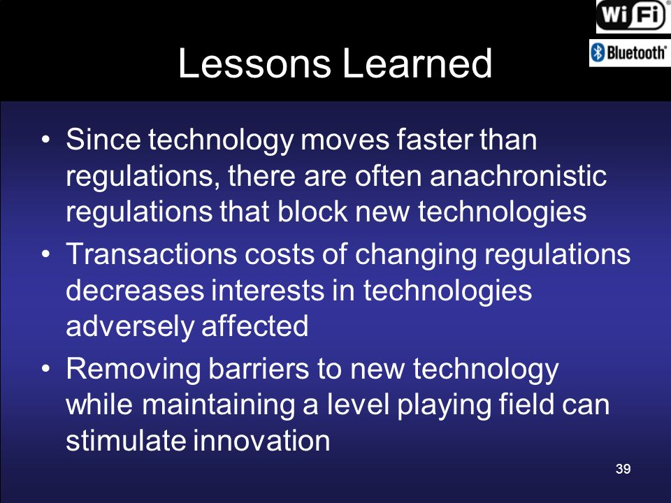 Lessons Learned Since technology moves faster than regulations, there are often anachronistic regulations that block new technologies.