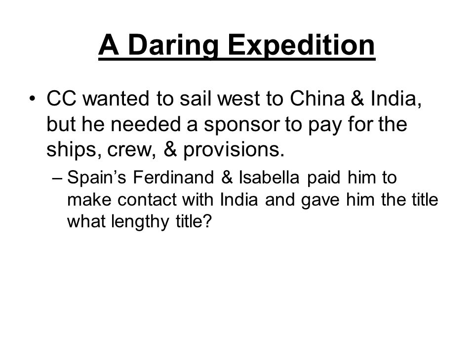 A Daring Expedition CC wanted to sail west to China & India, but he needed a sponsor to pay for the ships, crew, & provisions.