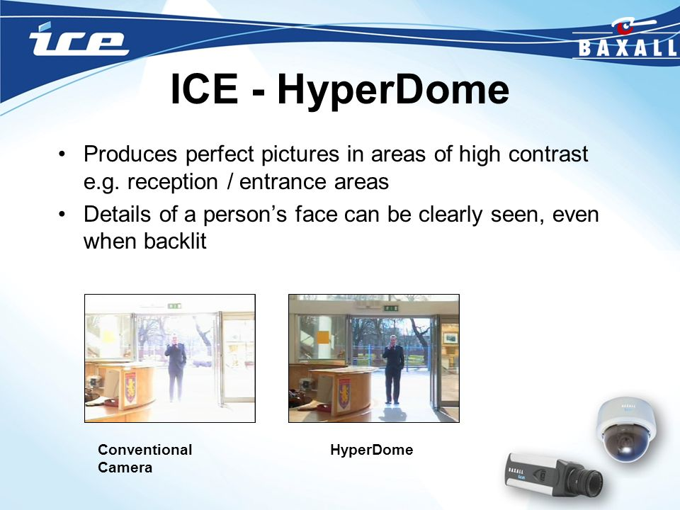 ICE - HyperDome Produces perfect pictures in areas of high contrast e.g. reception / entrance areas.