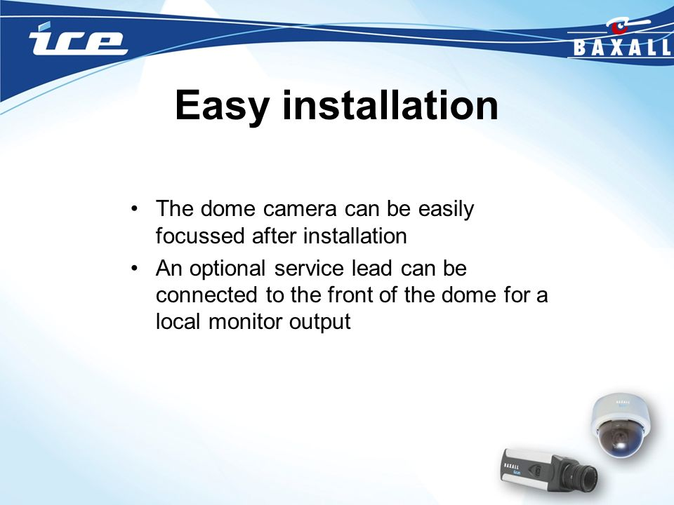 Easy installation The dome camera can be easily focussed after installation.