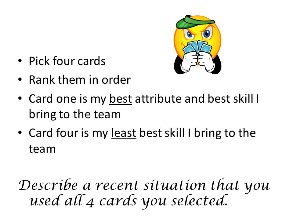 Pick four cardsRank them in order. Card one is my best attribute and best skill I bring to the team.