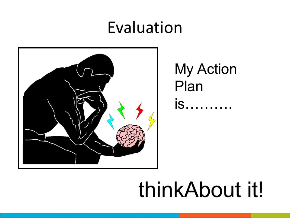 Evaluation My Action Plan is………. thinkAbout it!