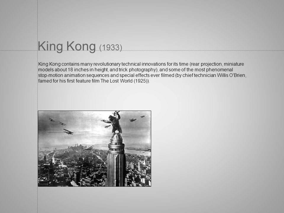 King Kong (1933) King Kong contains many revolutionary technical innovations for its time (rear projection, miniature.