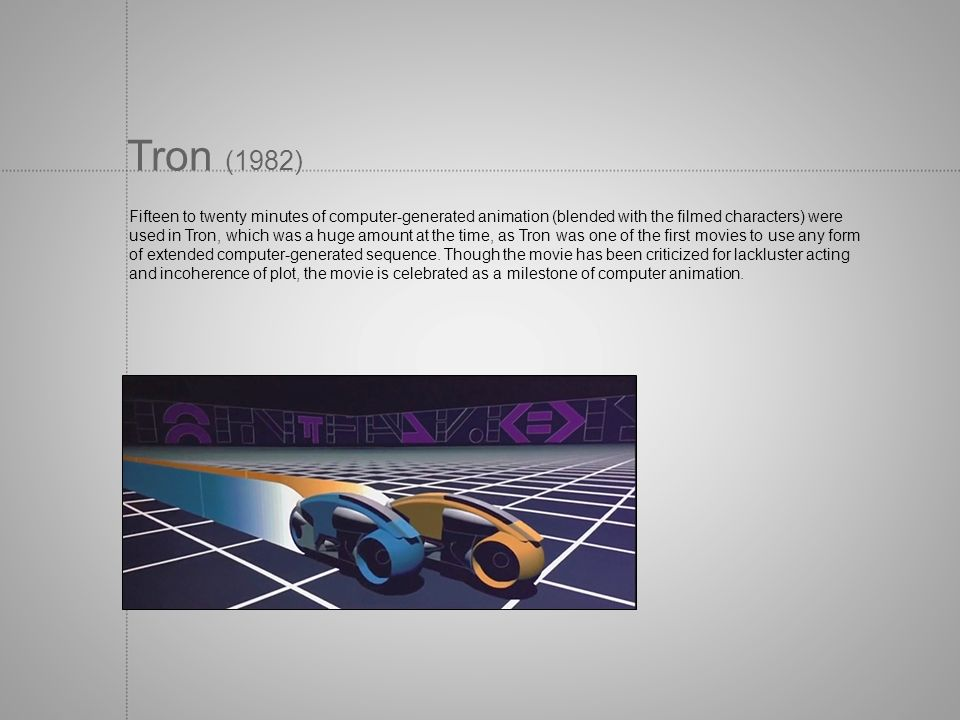 Tron (1982) Fifteen to twenty minutes of computer-generated animation (blended with the filmed characters) were.