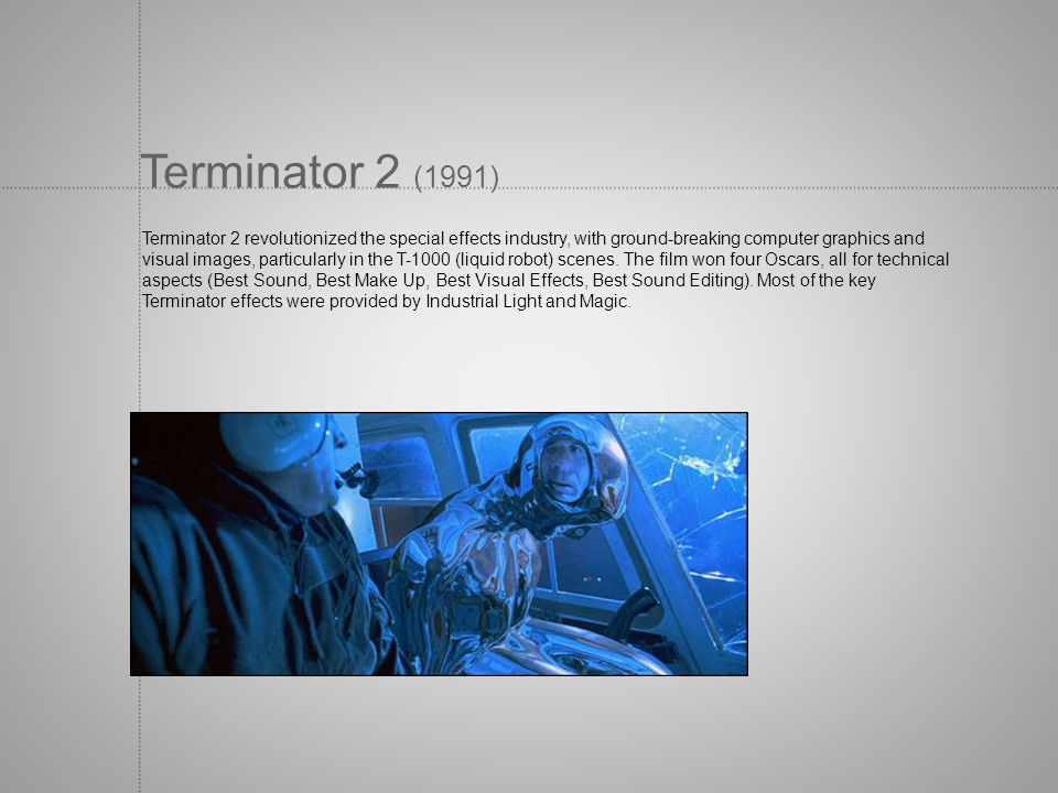 Terminator 2 (1991) Terminator 2 revolutionized the special effects industry, with ground-breaking computer graphics and.