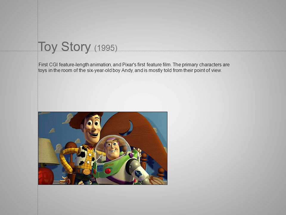 Toy Story (1995) First CGI feature-length animation, and Pixar s first feature film. The primary characters are.