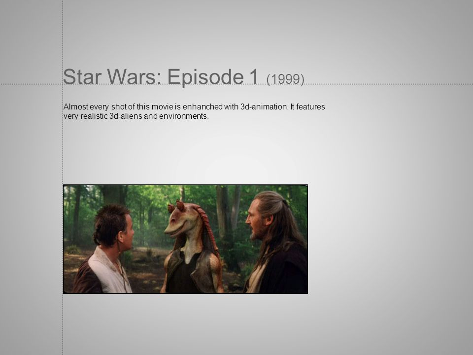 Star Wars: Episode 1 (1999) Almost every shot of this movie is enhanched with 3d-animation. It features.