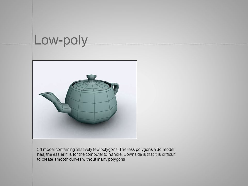 Low-poly 3d-model containing relatively few polygons. The less polygons a 3d-model.