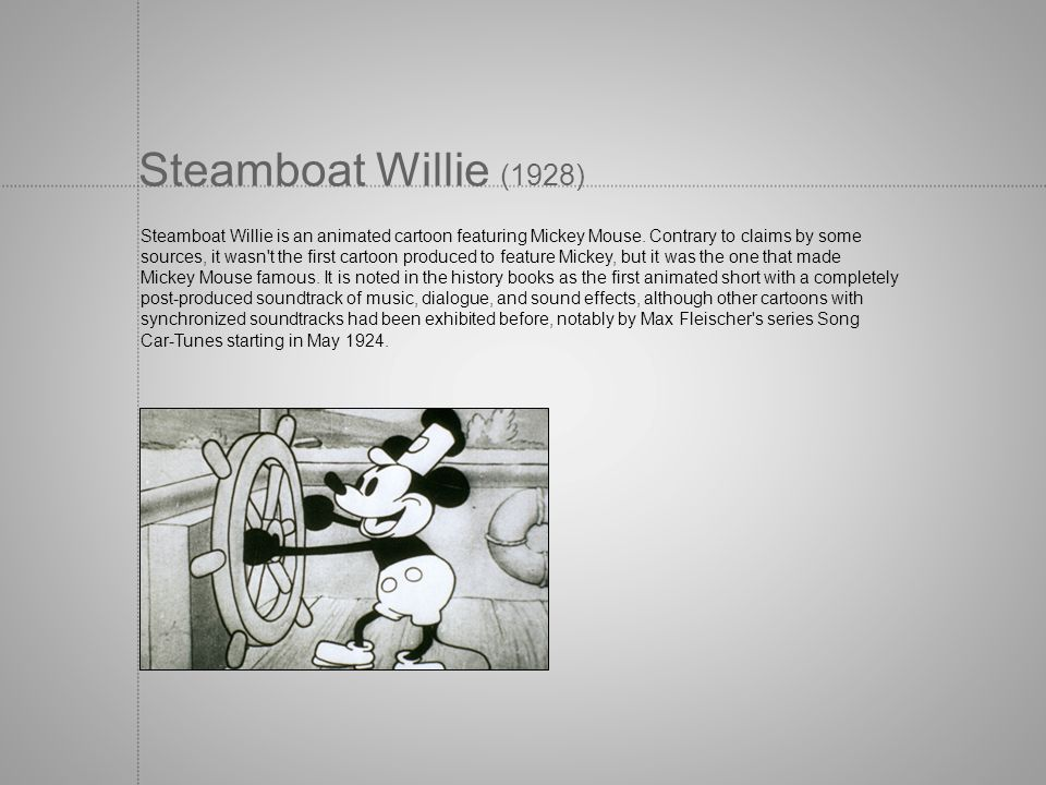Steamboat Willie (1928) Steamboat Willie is an animated cartoon featuring Mickey Mouse. Contrary to claims by some.