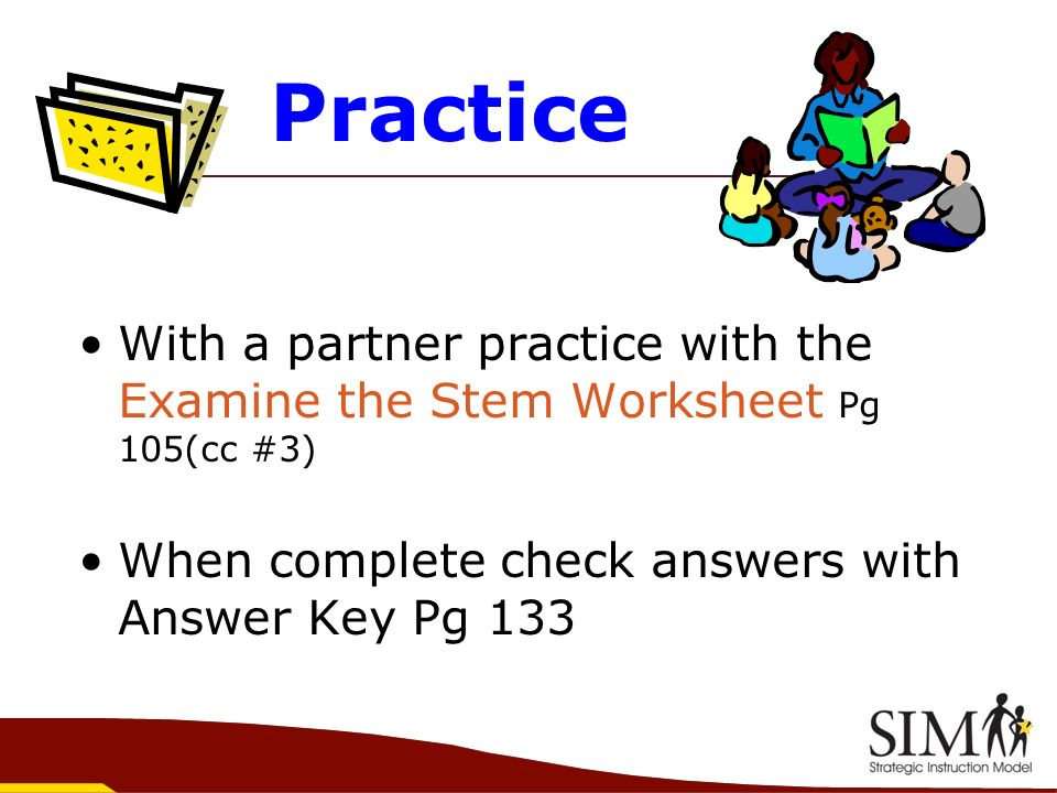 Practice With a partner practice with the Examine the Stem Worksheet Pg 105(cc #3) When complete check answers with Answer Key Pg 133.