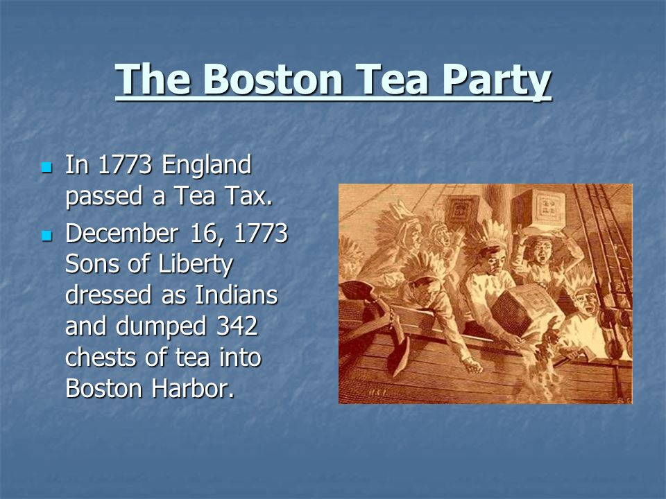 The Boston Tea Party In 1773 England passed a Tea Tax.
