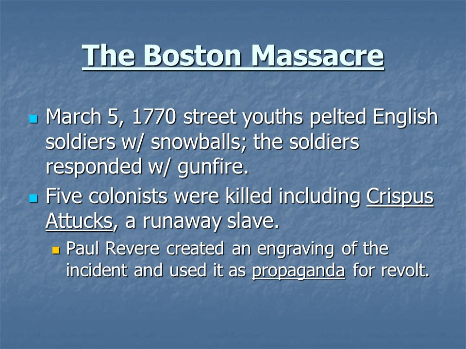 The Boston Massacre March 5, 1770 street youths pelted English soldiers w/ snowballs; the soldiers responded w/ gunfire.